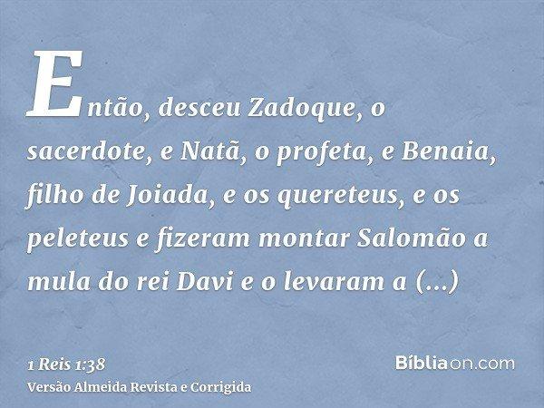 Então, desceu Zadoque, o sacerdote, e Natã, o profeta, e Benaia, filho de Joiada, e os quereteus, e os peleteus e fizeram montar Salomão a mula do rei Davi e o