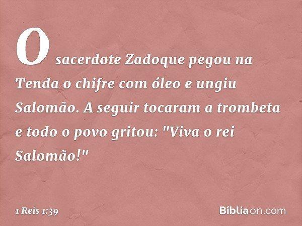 """O sacerdote Zadoque pegou na Tenda o chifre com óleo e ungiu Salomão. A seguir tocaram a trombeta e todo o povo gritou: """"Viva o rei Salomão!"""" -- 1 Reis 1:39"""