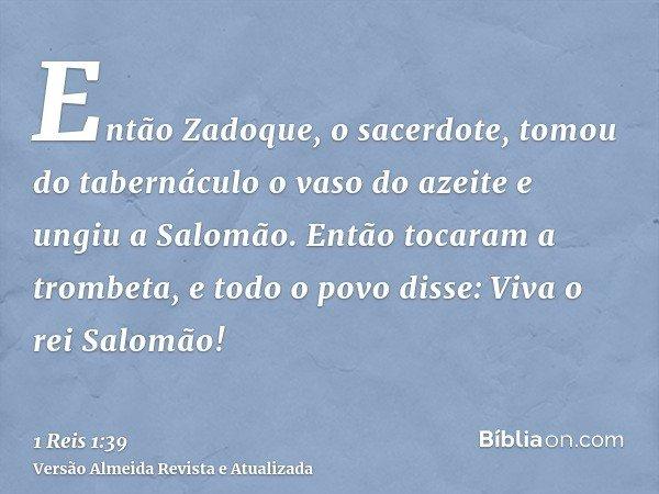 Então Zadoque, o sacerdote, tomou do tabernáculo o vaso do azeite e ungiu a Salomão. Então tocaram a trombeta, e todo o povo disse: Viva o rei Salomão!