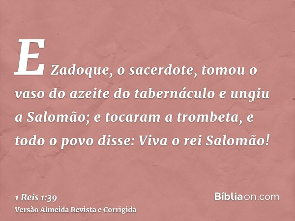 E Zadoque, o sacerdote, tomou o vaso do azeite do tabernáculo e ungiu a Salomão; e tocaram a trombeta, e todo o povo disse: Viva o rei Salomão!