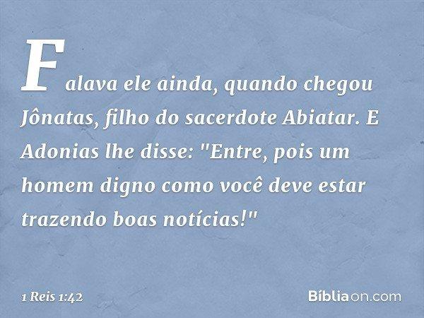 """Falava ele ainda, quando chegou Jônatas, filho do sacerdote Abiatar. E Adonias lhe disse: """"Entre, pois um homem digno como você deve estar trazendo boas notícia"""