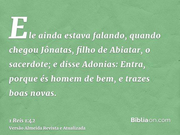 Ele ainda estava falando, quando chegou Jônatas, filho de Abiatar, o sacerdote; e disse Adonias: Entra, porque és homem de bem, e trazes boas novas.