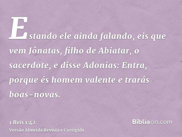 Estando ele ainda falando, eis que vem Jônatas, filho de Abiatar, o sacerdote, e disse Adonias: Entra, porque és homem valente e trarás boas-novas.