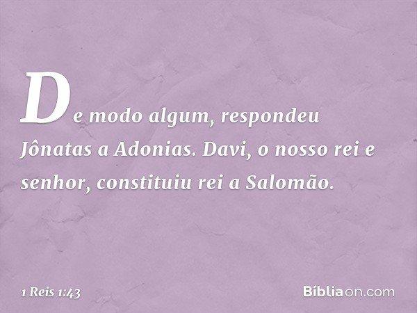 """""""De modo algum"""", respondeu Jônatas a Adonias. """"Davi, o nosso rei e senhor, constituiu rei a Salomão. -- 1 Reis 1:43"""