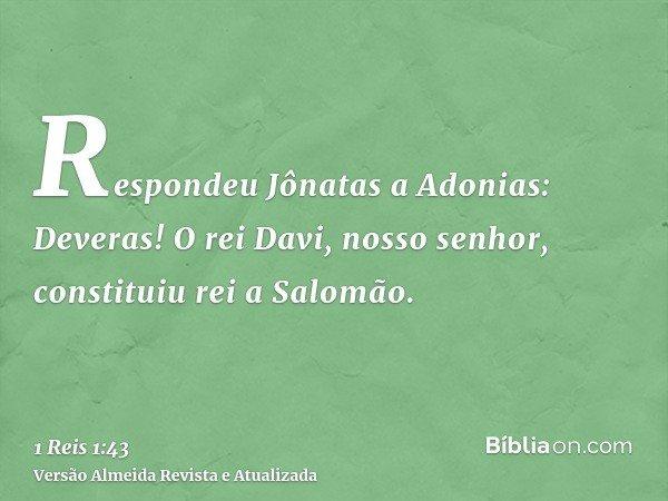 Respondeu Jônatas a Adonias: Deveras! O rei Davi, nosso senhor, constituiu rei a Salomão.