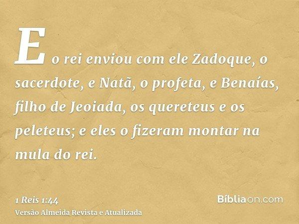 E o rei enviou com ele Zadoque, o sacerdote, e Natã, o profeta, e Benaías, filho de Jeoiada, os quereteus e os peleteus; e eles o fizeram montar na mula do rei.
