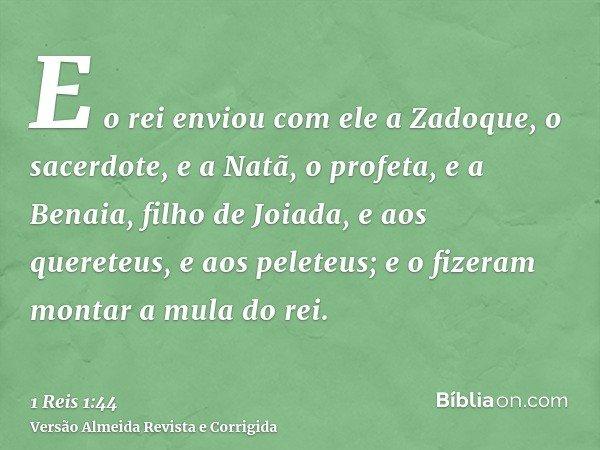 E o rei enviou com ele a Zadoque, o sacerdote, e a Natã, o profeta, e a Benaia, filho de Joiada, e aos quereteus, e aos peleteus; e o fizeram montar a mula do r