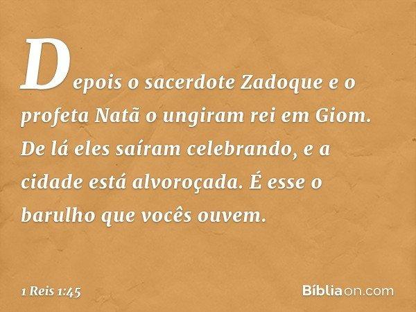 Depois o sacerdote Zadoque e o profeta Natã o ungiram rei em Giom. De lá eles saíram celebrando, e a cidade está alvoroçada. É esse o barulho que vocês ouvem. -