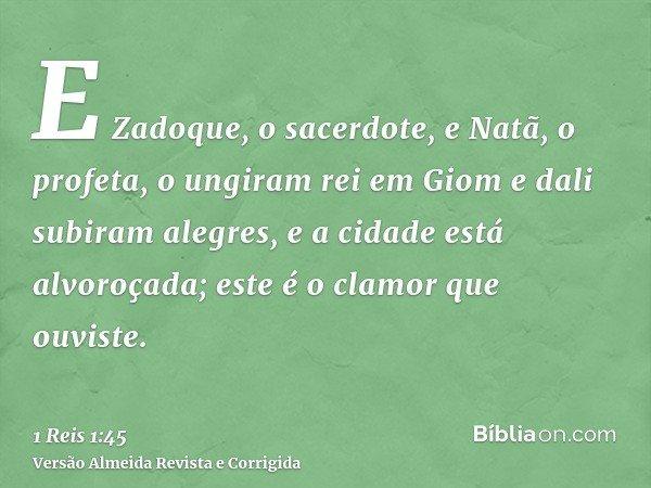 E Zadoque, o sacerdote, e Natã, o profeta, o ungiram rei em Giom e dali subiram alegres, e a cidade está alvoroçada; este é o clamor que ouviste.