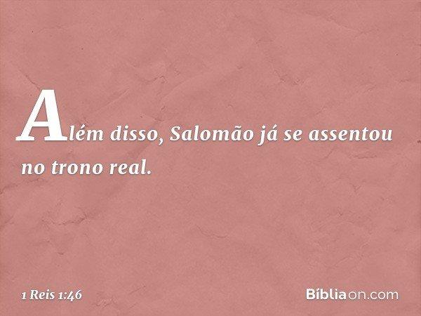 Além disso, Salomão já se assentou no trono real. -- 1 Reis 1:46