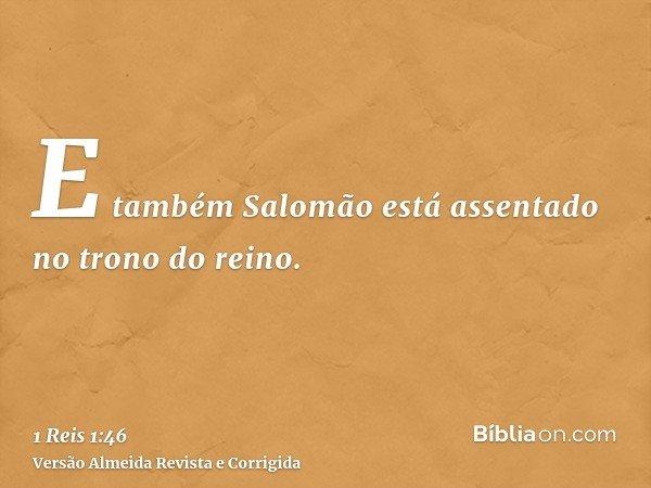 E também Salomão está assentado no trono do reino.