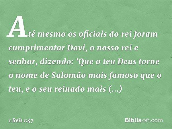 Até mesmo os oficiais do rei foram cumprimentar Davi, o nosso rei e senhor, dizendo: 'Que o teu Deus torne o nome de Salomão mais famoso que o teu, e o seu rein