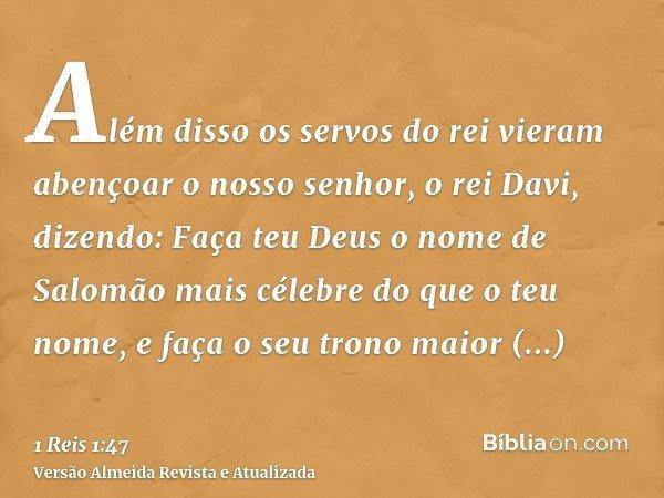 Além disso os servos do rei vieram abençoar o nosso senhor, o rei Davi, dizendo: Faça teu Deus o nome de Salomão mais célebre do que o teu nome, e faça o seu tr