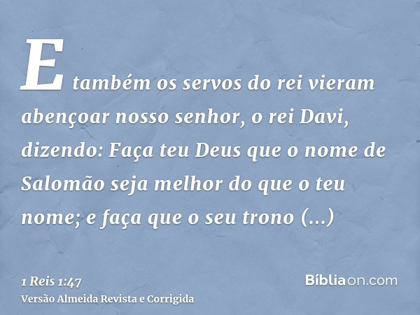 E também os servos do rei vieram abençoar nosso senhor, o rei Davi, dizendo: Faça teu Deus que o nome de Salomão seja melhor do que o teu nome; e faça que o seu