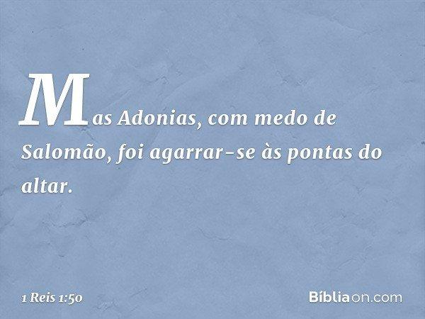 Mas Adonias, com medo de Salomão, foi agarrar-se às pontas do altar. -- 1 Reis 1:50