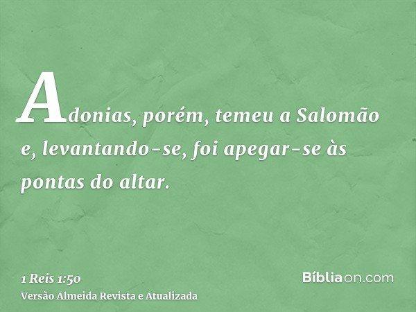Adonias, porém, temeu a Salomão e, levantando-se, foi apegar-se às pontas do altar.