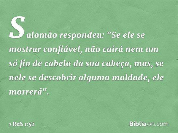 """Salomão respondeu: """"Se ele se mostrar confiável, não cairá nem um só fio de cabelo da sua cabeça, mas, se nele se descobrir alguma maldade, ele morrerá"""". -- 1 R"""