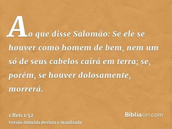 Ao que disse Salomão: Se ele se houver como homem de bem, nem um só de seus cabelos cairá em terra; se, porém, se houver dolosamente, morrerá.