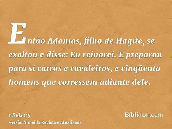 Então Adonias, filho de Hagite, se exaltou e disse: Eu reinarei. E preparou para si carros e cavaleiros, e cinqüenta homens que corressem adiante dele.