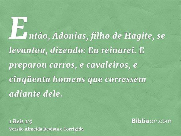 Então, Adonias, filho de Hagite, se levantou, dizendo: Eu reinarei. E preparou carros, e cavaleiros, e cinqüenta homens que corressem adiante dele.