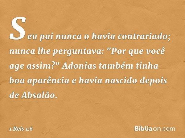 """Seu pai nunca o havia contrariado; nunca lhe perguntava: """"Por que você age assim?"""" Adonias também tinha boa aparência e havia nascido depois de Absalão. -- 1 R"""