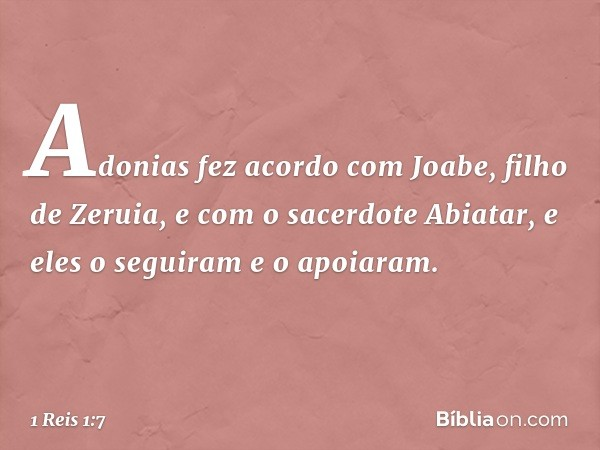 Adonias fez acordo com Joabe, filho de Zeruia, e com o sacerdote Abiatar, e eles o seguiram e o apoiaram. -- 1 Reis 1:7