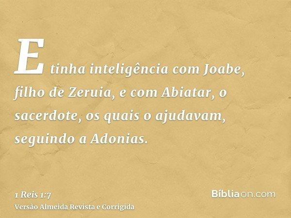 E tinha inteligência com Joabe, filho de Zeruia, e com Abiatar, o sacerdote, os quais o ajudavam, seguindo a Adonias.