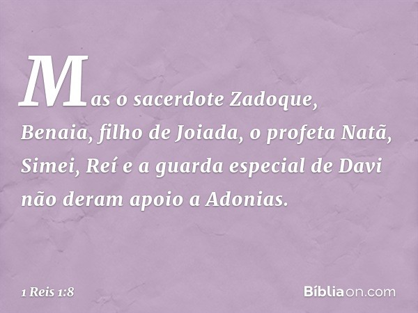 Mas o sacerdote Zadoque, Benaia, filho de Joiada, o profeta Natã, Simei, Reí e a guarda especial de Davi não deram apoio a Adonias. -- 1 Reis 1:8