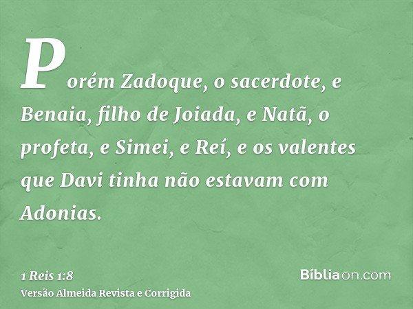 Porém Zadoque, o sacerdote, e Benaia, filho de Joiada, e Natã, o profeta, e Simei, e Reí, e os valentes que Davi tinha não estavam com Adonias.