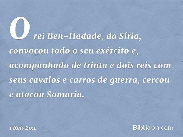 O rei Ben-Hadade, da Síria, convocou todo o seu exército e, acompanhado de trinta e dois reis com seus cavalos e carros de guerra, cercou e atacou Samaria. -- 1