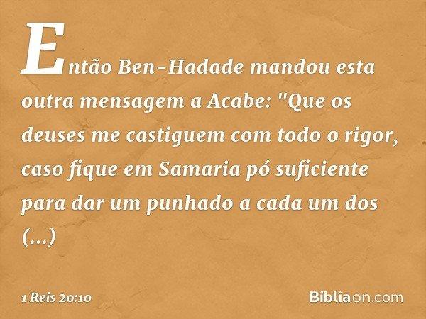 """Então Ben-Hadade mandou esta outra mensagem a Acabe: """"Que os deuses me castiguem com todo o rigor, caso fique em Samaria pó suficiente para dar um punhado a cad"""