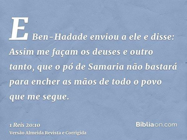E Ben-Hadade enviou a ele e disse: Assim me façam os deuses e outro tanto, que o pó de Samaria não bastará para encher as mãos de todo o povo que me segue.