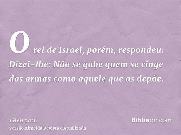O rei de Israel, porém, respondeu: Dizei-lhe: Não se gabe quem se cinge das armas como aquele que as depõe.
