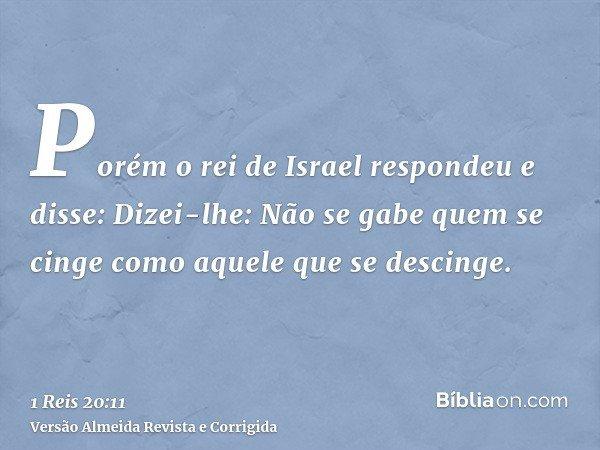 Porém o rei de Israel respondeu e disse: Dizei-lhe: Não se gabe quem se cinge como aquele que se descinge.