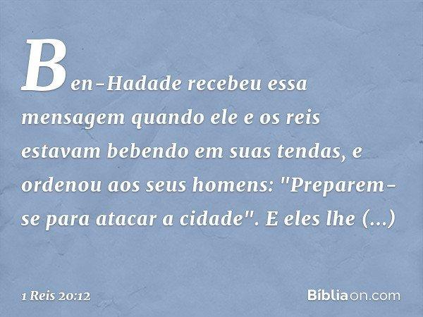 """Ben-Hadade recebeu essa mensagem quando ele e os reis estavam bebendo em suas tendas, e ordenou aos seus homens: """"Preparem-se para atacar a cidade"""". E eles lhe"""