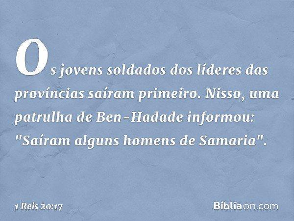 """Os jovens soldados dos líderes das províncias saíram primeiro. Nisso, uma patrulha de Ben-Hadade informou: """"Saíram alguns homens de Samaria"""". -- 1 Reis 20:17"""