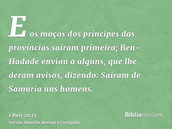 E os moços dos príncipes das províncias saíram primeiro; Ben-Hadade enviou a alguns, que lhe deram avisos, dizendo: Saíram de Samaria uns homens.