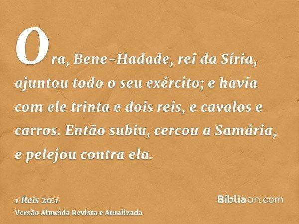 Ora, Bene-Hadade, rei da Síria, ajuntou todo o seu exército; e havia com ele trinta e dois reis, e cavalos e carros. Então subiu, cercou a Samária, e pelejou co