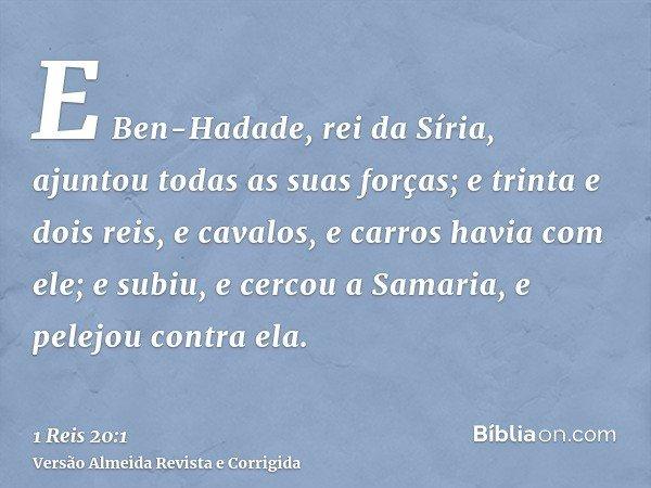 E Ben-Hadade, rei da Síria, ajuntou todas as suas forças; e trinta e dois reis, e cavalos, e carros havia com ele; e subiu, e cercou a Samaria, e pelejou contra