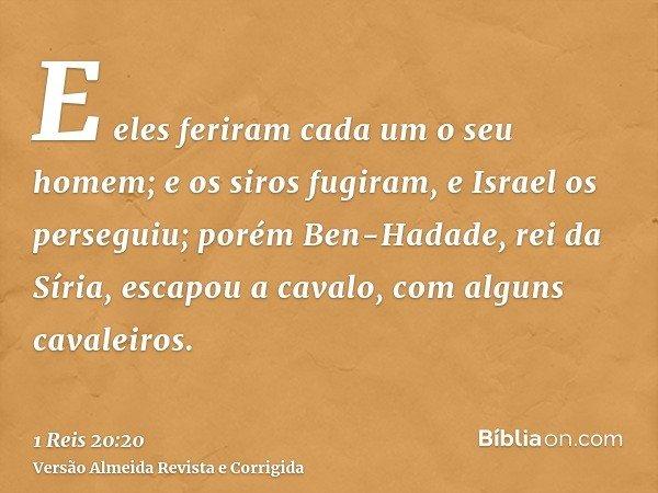 E eles feriram cada um o seu homem; e os siros fugiram, e Israel os perseguiu; porém Ben-Hadade, rei da Síria, escapou a cavalo, com alguns cavaleiros.