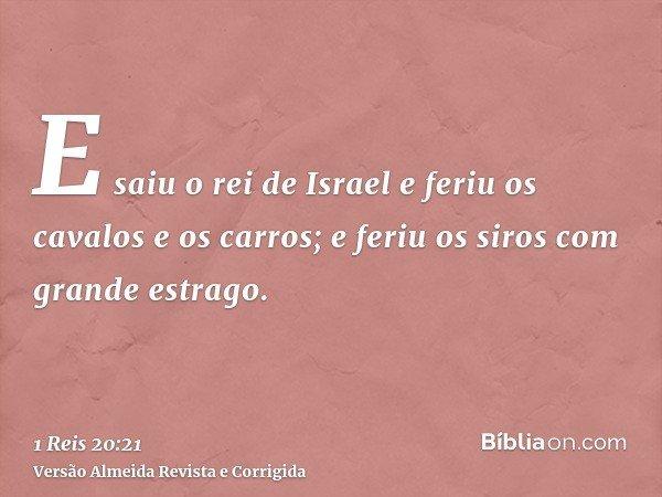 E saiu o rei de Israel e feriu os cavalos e os carros; e feriu os siros com grande estrago.