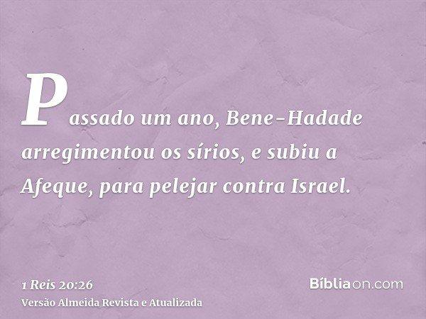 Passado um ano, Bene-Hadade arregimentou os sírios, e subiu a Afeque, para pelejar contra Israel.