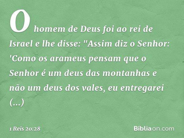 """O homem de Deus foi ao rei de Israel e lhe disse: """"Assim diz o Senhor: 'Como os arameus pensam que o Senhor é um deus das montanhas e não um deus dos vales, eu"""