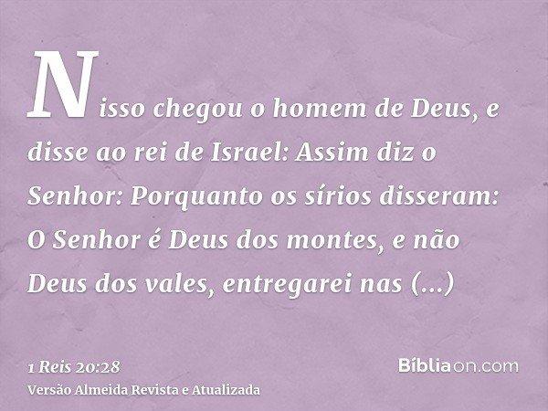 Nisso chegou o homem de Deus, e disse ao rei de Israel: Assim diz o Senhor: Porquanto os sírios disseram: O Senhor é Deus dos montes, e não Deus dos vales, entr