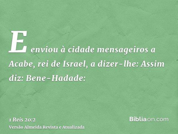 E enviou à cidade mensageiros a Acabe, rei de Israel, a dizer-lhe: Assim diz: Bene-Hadade: