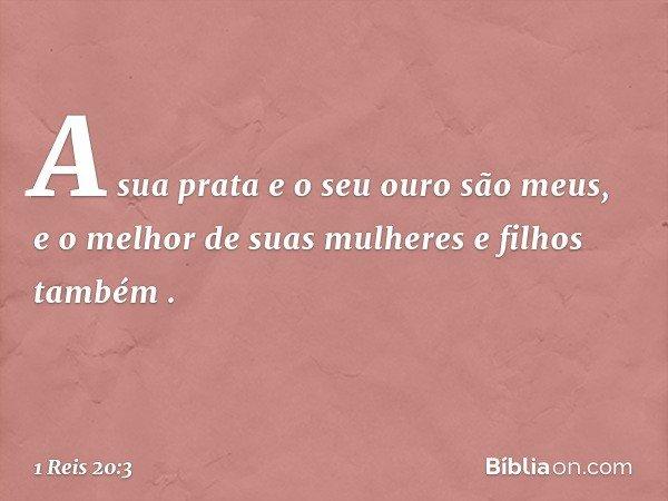 """'A sua prata e o seu ouro são meus, e o melhor de suas mulheres e filhos também' """". -- 1 Reis 20:3"""