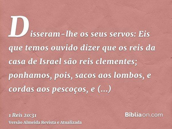 Disseram-lhe os seus servos: Eis que temos ouvido dizer que os reis da casa de Israel são reis clementes; ponhamos, pois, sacos aos lombos, e cordas aos pescoço