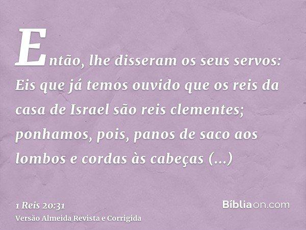 Então, lhe disseram os seus servos: Eis que já temos ouvido que os reis da casa de Israel são reis clementes; ponhamos, pois, panos de saco aos lombos e cordas