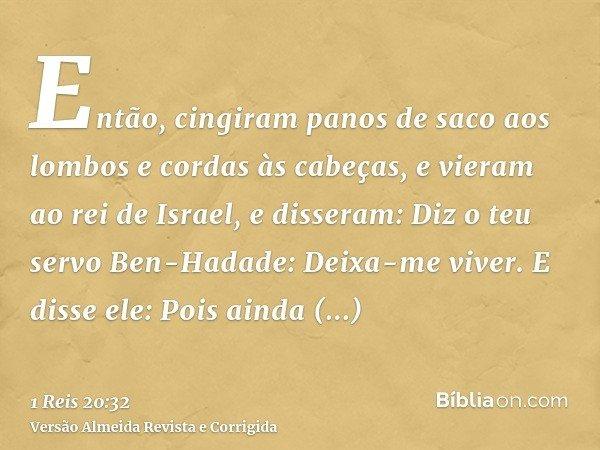 Então, cingiram panos de saco aos lombos e cordas às cabeças, e vieram ao rei de Israel, e disseram: Diz o teu servo Ben-Hadade: Deixa-me viver. E disse ele: Po