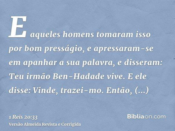 E aqueles homens tomaram isso por bom presságio, e apressaram-se em apanhar a sua palavra, e disseram: Teu irmão Ben-Hadade vive. E ele disse: Vinde, trazei-mo.